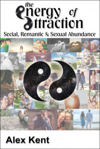 The Energy of Attraction: Social, Romantic & Sexual Abundance by Alex Kent